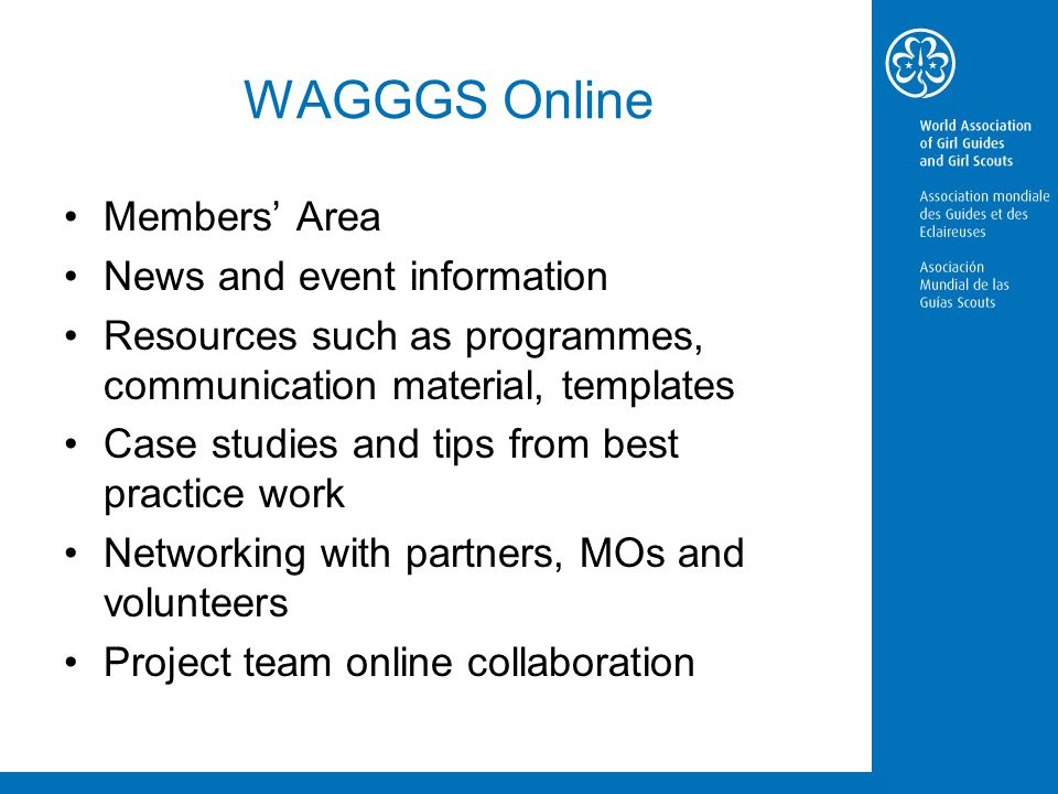 WAGGGS Online Members' Area News and event information Resources such as programmes, communication material, templates Case studies and tips from best practice work Networking with partners, MOs and volunteers Project team online collaboration