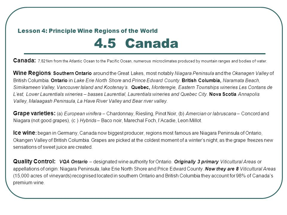 Lesson 4: Principle Wine Regions of the World 4.5 Canada Canada: 7,821km from the Atlantic Ocean to the Pacific Ocean, numerous microclimates produced by mountain ranges and bodies of water.