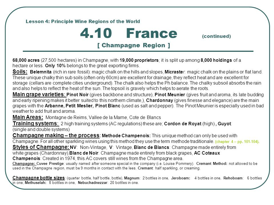 Lesson 4: Principle Wine Regions of the World 4.10 France (continued) [ Champagne Region ] 68,000 acres (27,500 hectares) in Champagne, with 19,000 proprietors; it is split up among 8,000 holdings of a hectare or less.
