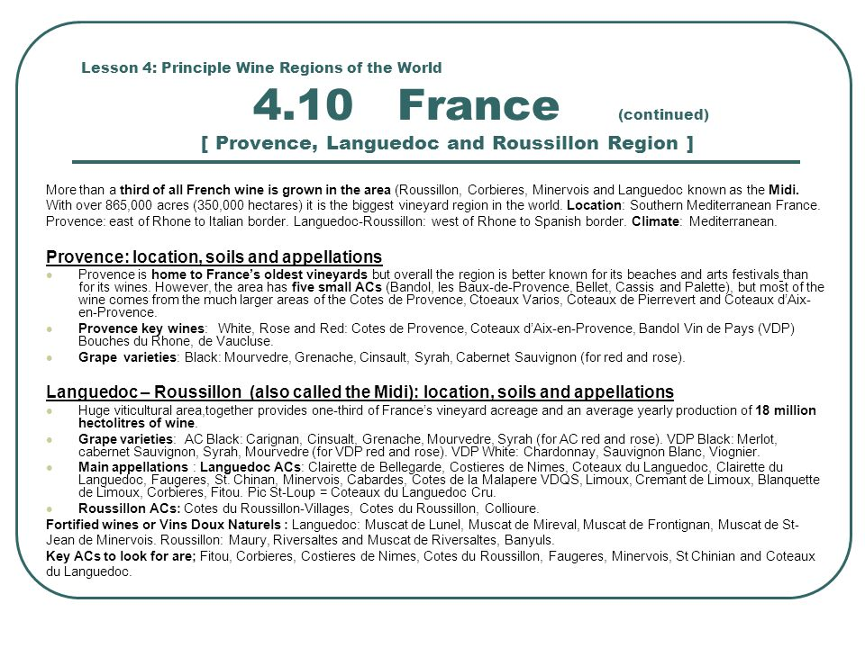Lesson 4: Principle Wine Regions of the World 4.10 France (continued) [ Provence, Languedoc and Roussillon Region ] More than a third of all French wine is grown in the area (Roussillon, Corbieres, Minervois and Languedoc known as the Midi.