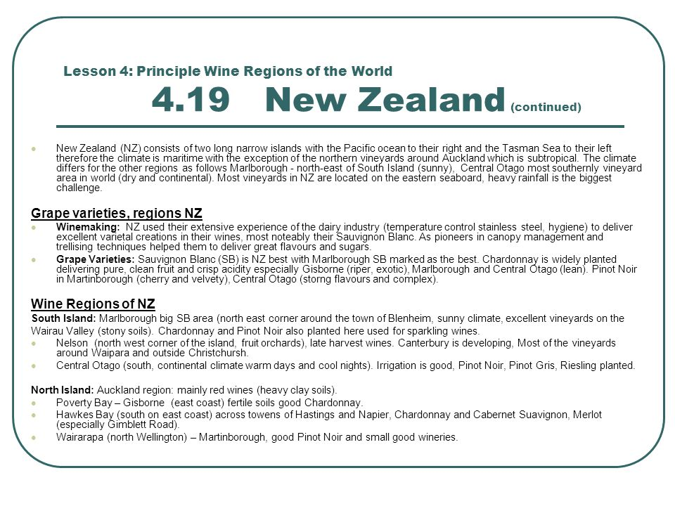 Lesson 4: Principle Wine Regions of the World 4.19 New Zealand (continued) New Zealand (NZ) consists of two long narrow islands with the Pacific ocean to their right and the Tasman Sea to their left therefore the climate is maritime with the exception of the northern vineyards around Auckland which is subtropical.