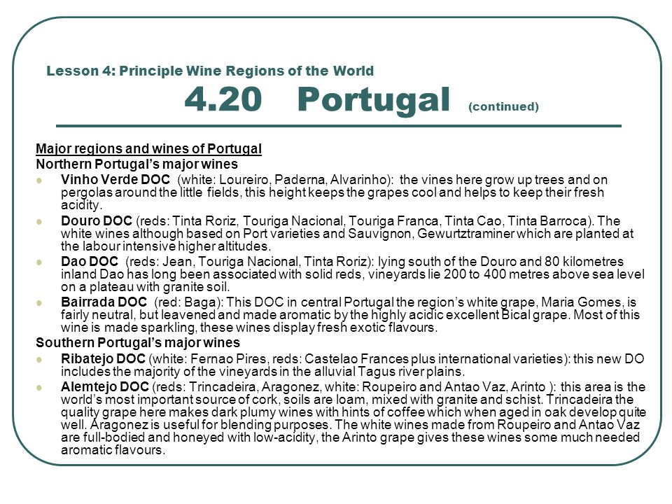 Lesson 4: Principle Wine Regions of the World 4.20 Portugal (continued) Major regions and wines of Portugal Northern Portugal's major wines Vinho Verde DOC (white: Loureiro, Paderna, Alvarinho): the vines here grow up trees and on pergolas around the little fields, this height keeps the grapes cool and helps to keep their fresh acidity.