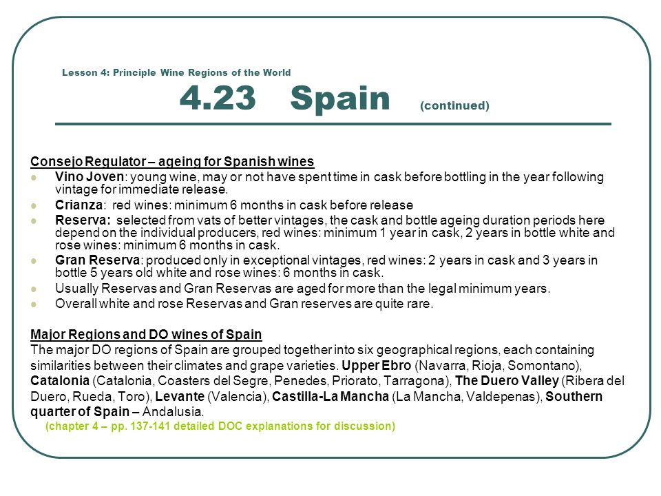 Lesson 4: Principle Wine Regions of the World 4.23 Spain (continued) Consejo Regulator – ageing for Spanish wines Vino Joven: young wine, may or not have spent time in cask before bottling in the year following vintage for immediate release.