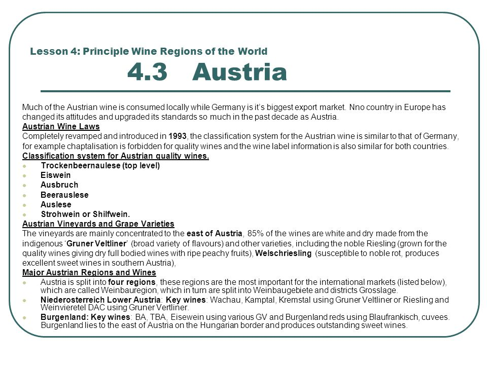 Lesson 4: Principle Wine Regions of the World 4.3 Austria Much of the Austrian wine is consumed locally while Germany is it's biggest export market.