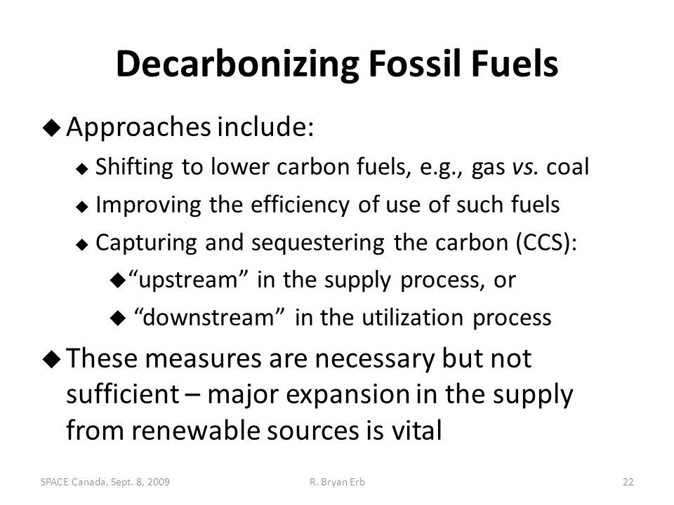 Decarbonizing Fossil Fuels  Approaches include:  Shifting to lower carbon fuels, e.g., gas vs. coal  Improving the efficiency of use of such fuels