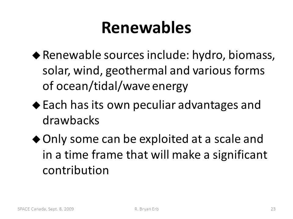 Renewables  Renewable sources include: hydro, biomass, solar, wind, geothermal and various forms of ocean/tidal/wave energy  Each has its own peculi