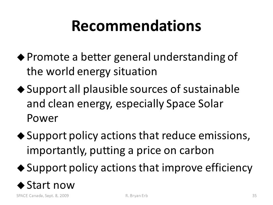 Recommendations  Promote a better general understanding of the world energy situation  Support all plausible sources of sustainable and clean energy