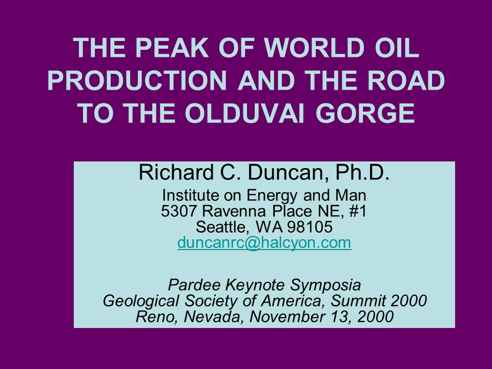 THE PEAK OF WORLD OIL PRODUCTION AND THE ROAD TO THE OLDUVAI GORGE Richard C. Duncan, Ph.D. Institute on Energy and Man 5307 Ravenna Place NE, #1 Seat