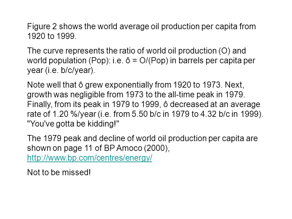 Figure 2 shows the world average oil production per capita from 1920 to 1999. The curve represents the ratio of world oil production (O) and world pop