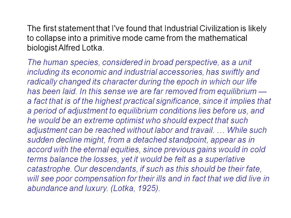 The first statement that I ve found that Industrial Civilization is likely to collapse into a primitive mode came from the mathematical biologist Alfred Lotka.