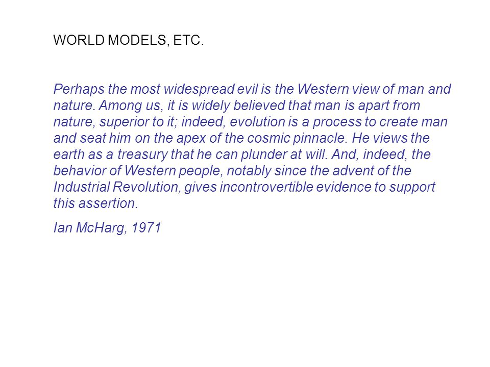 WORLD MODELS, ETC.Perhaps the most widespread evil is the Western view of man and nature.