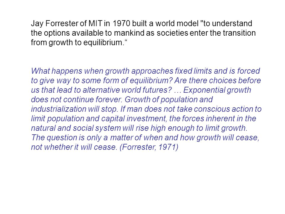 Jay Forrester of MIT in 1970 built a world model to understand the options available to mankind as societies enter the transition from growth to equilibrium. What happens when growth approaches fixed limits and is forced to give way to some form of equilibrium.