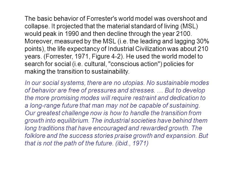The basic behavior of Forrester's world model was overshoot and collapse. It projected that the material standard of living (MSL) would peak in 1990 a