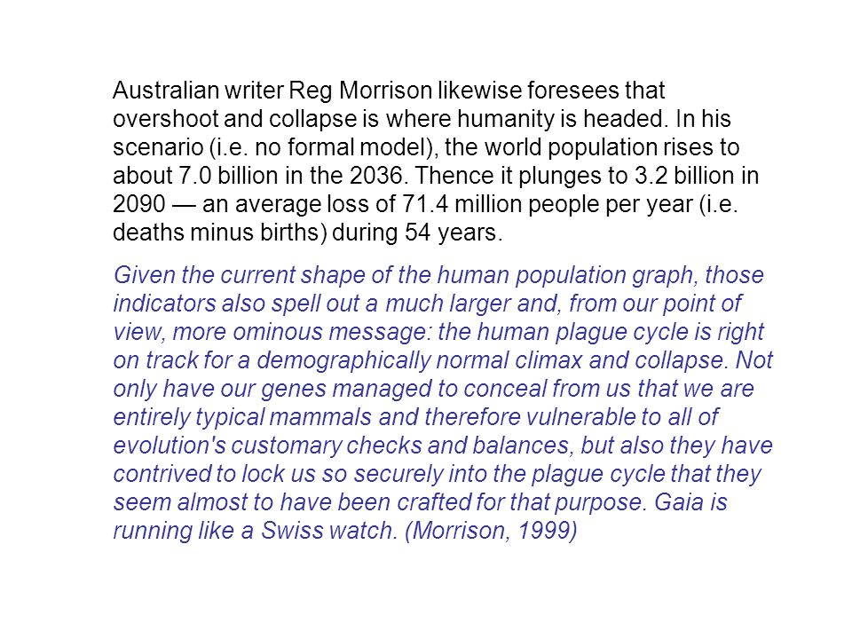 Australian writer Reg Morrison likewise foresees that overshoot and collapse is where humanity is headed. In his scenario (i.e. no formal model), the