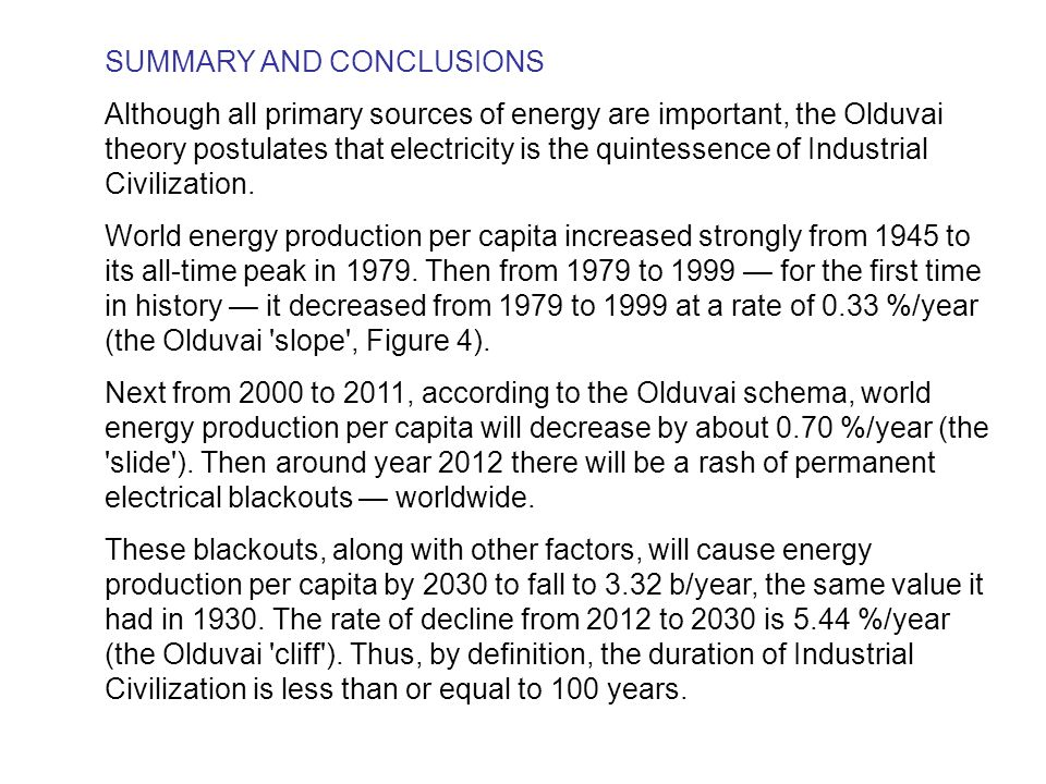 SUMMARY AND CONCLUSIONS Although all primary sources of energy are important, the Olduvai theory postulates that electricity is the quintessence of Industrial Civilization.