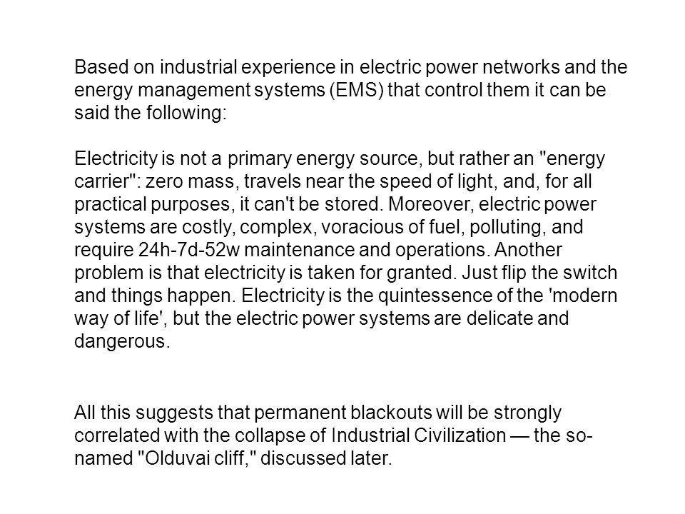 Based on industrial experience in electric power networks and the energy management systems (EMS) that control them it can be said the following: Electricity is not a primary energy source, but rather an energy carrier : zero mass, travels near the speed of light, and, for all practical purposes, it can t be stored.