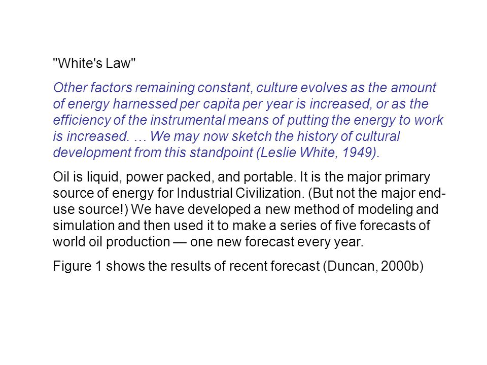 White s Law Other factors remaining constant, culture evolves as the amount of energy harnessed per capita per year is increased, or as the efficiency of the instrumental means of putting the energy to work is increased.