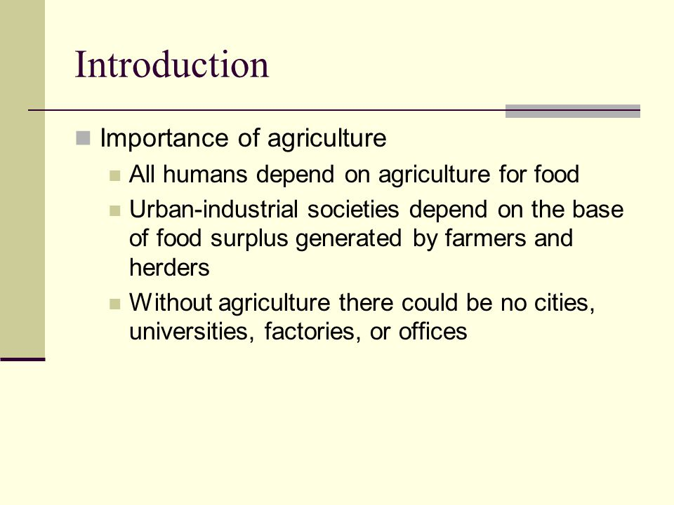 Introduction Importance of agriculture All humans depend on agriculture for food Urban-industrial societies depend on the base of food surplus generat