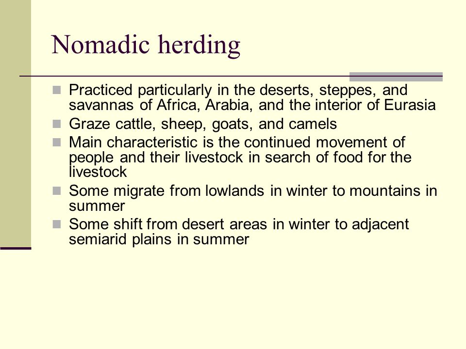 Nomadic herding Practiced particularly in the deserts, steppes, and savannas of Africa, Arabia, and the interior of Eurasia Graze cattle, sheep, goats