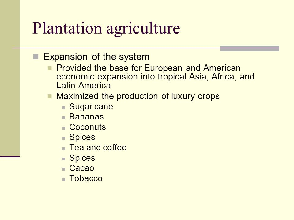 Plantation agriculture Expansion of the system Provided the base for European and American economic expansion into tropical Asia, Africa, and Latin Am