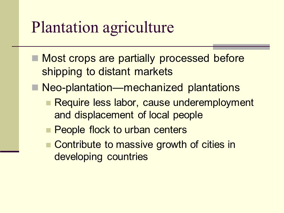 Plantation agriculture Most crops are partially processed before shipping to distant markets Neo-plantation—mechanized plantations Require less labor,