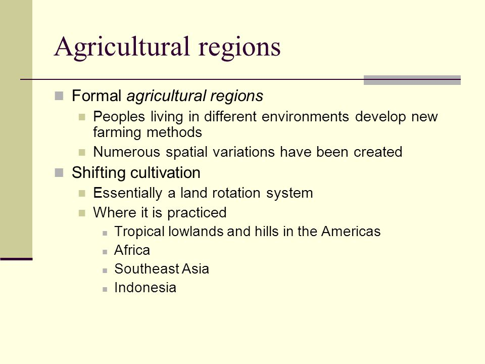 Agricultural regions Formal agricultural regions Peoples living in different environments develop new farming methods Numerous spatial variations have
