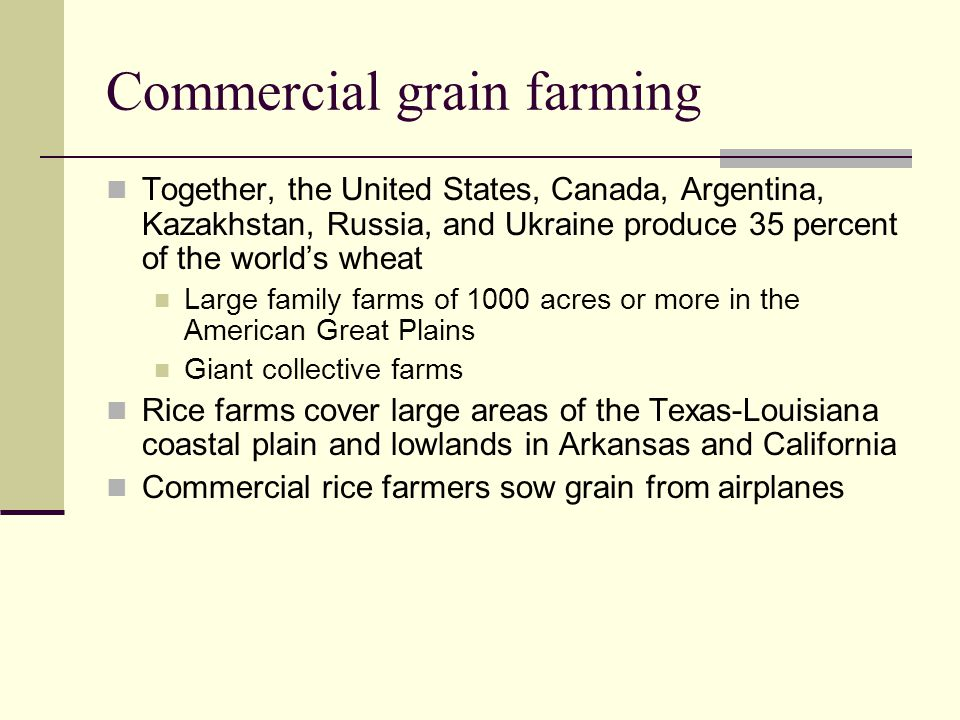 Commercial grain farming Together, the United States, Canada, Argentina, Kazakhstan, Russia, and Ukraine produce 35 percent of the world's wheat Large