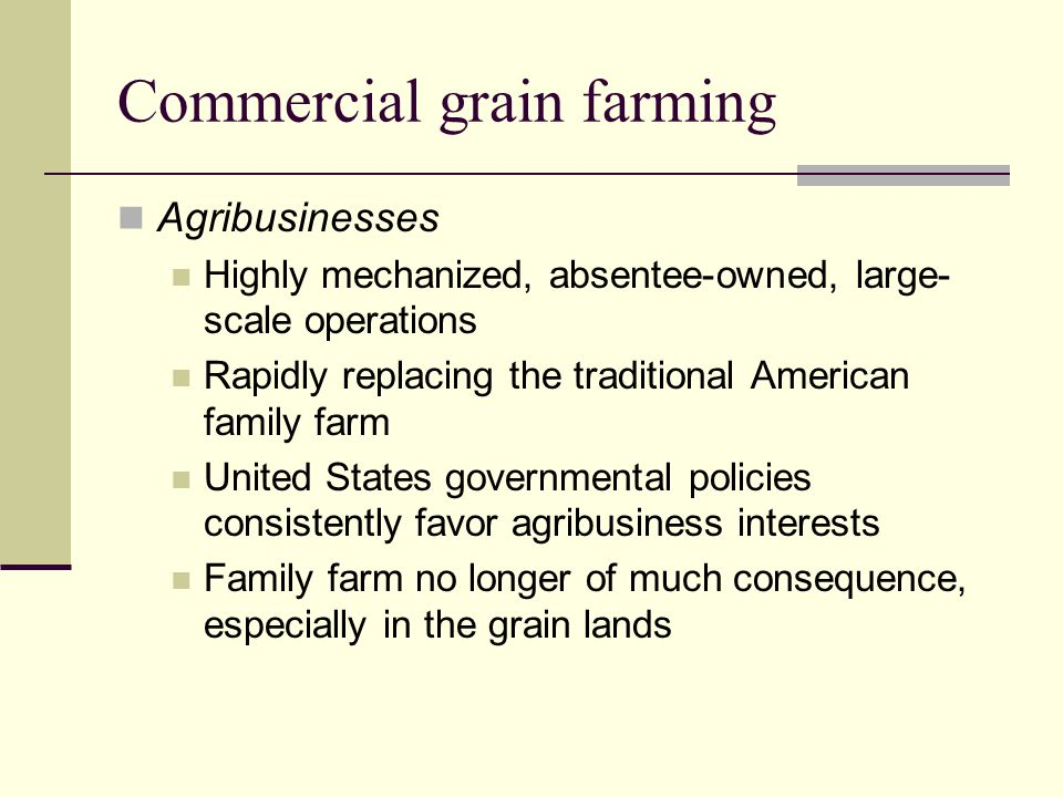 Commercial grain farming Agribusinesses Highly mechanized, absentee-owned, large- scale operations Rapidly replacing the traditional American family f