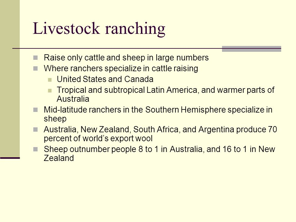 Livestock ranching Raise only cattle and sheep in large numbers Where ranchers specialize in cattle raising United States and Canada Tropical and subt