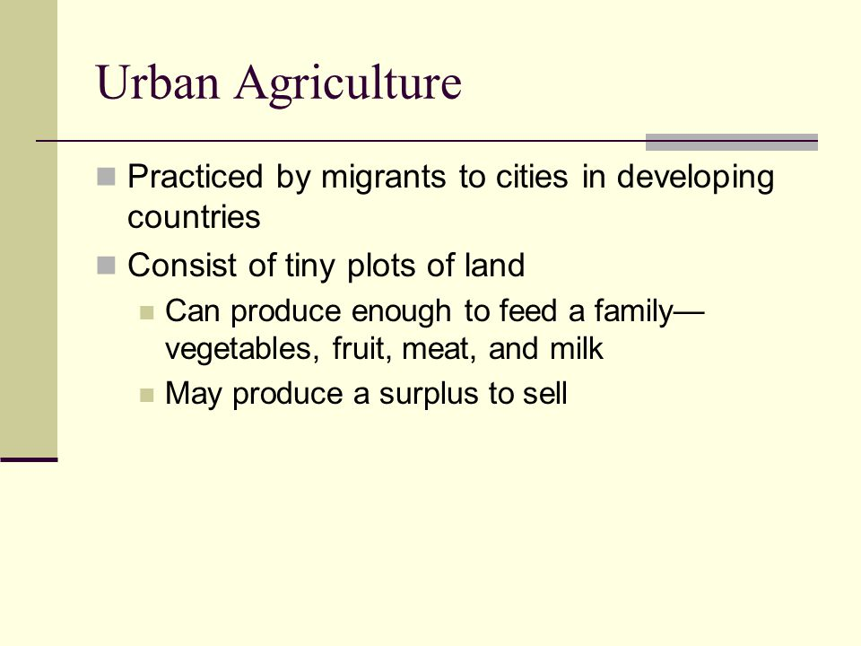 Urban Agriculture Practiced by migrants to cities in developing countries Consist of tiny plots of land Can produce enough to feed a family— vegetable