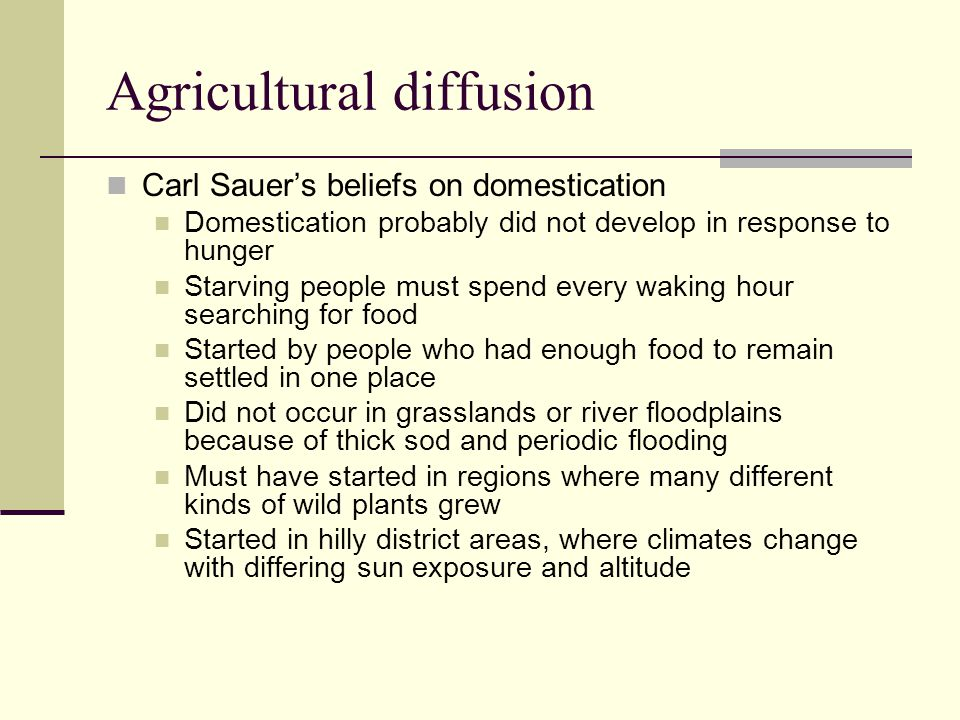 Agricultural diffusion Carl Sauer's beliefs on domestication Domestication probably did not develop in response to hunger Starving people must spend e