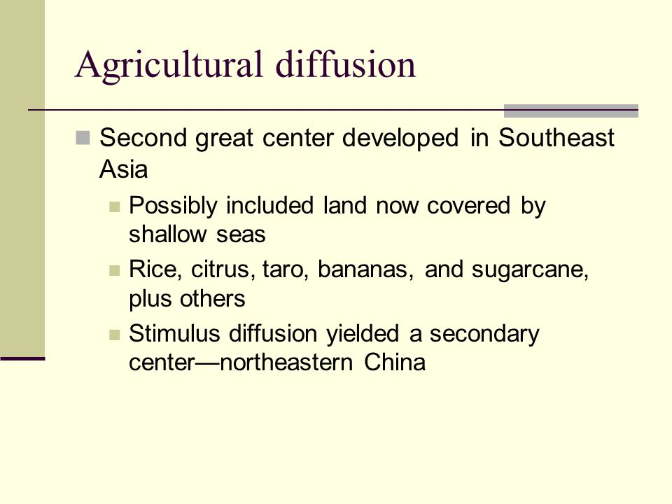 Agricultural diffusion Second great center developed in Southeast Asia Possibly included land now covered by shallow seas Rice, citrus, taro, bananas,