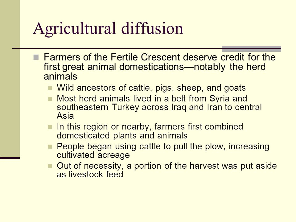 Agricultural diffusion Farmers of the Fertile Crescent deserve credit for the first great animal domestications—notably the herd animals Wild ancestor