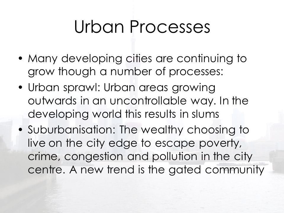 Urban Processes Many developing cities are continuing to grow though a number of processes: Urban sprawl: Urban areas growing outwards in an uncontrol