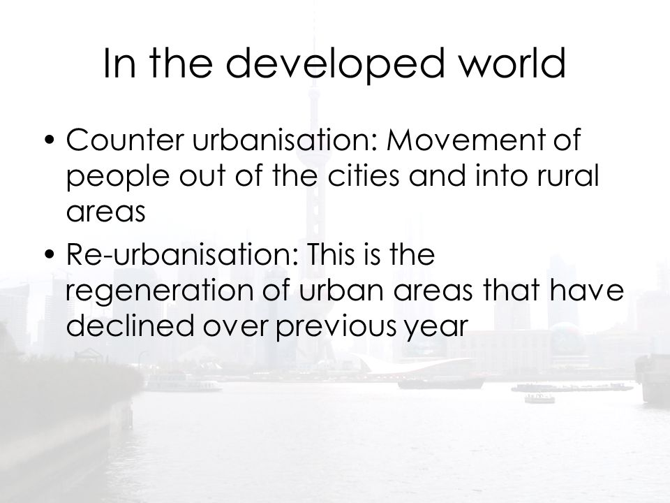 In the developed world Counter urbanisation: Movement of people out of the cities and into rural areas Re-urbanisation: This is the regeneration of ur