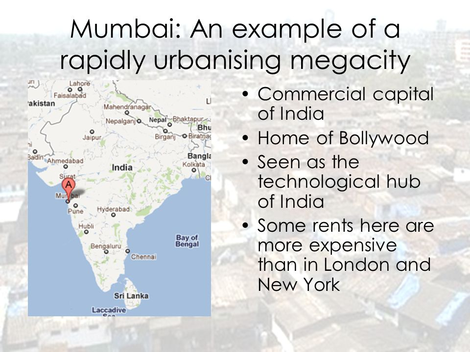 Mumbai: An example of a rapidly urbanising megacity Commercial capital of India Home of Bollywood Seen as the technological hub of India Some rents he