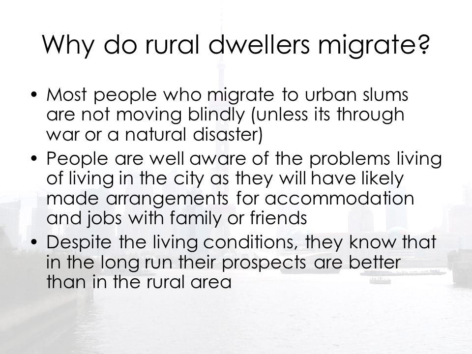 Why do rural dwellers migrate? Most people who migrate to urban slums are not moving blindly (unless its through war or a natural disaster) People are