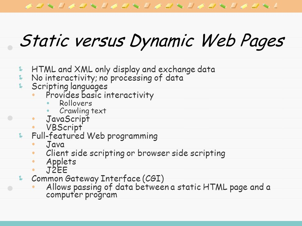 Static versus Dynamic Web Pages  HTML and XML only display and exchange data  No interactivity; no processing of data  Scripting languages  Provides basic interactivity  Rollovers  Crawling text  JavaScript  VBScript  Full-featured Web programming  Java  Client side scripting or browser side scripting  Applets  J2EE  Common Gateway Interface (CGI)  Allows passing of data between a static HTML page and a computer program