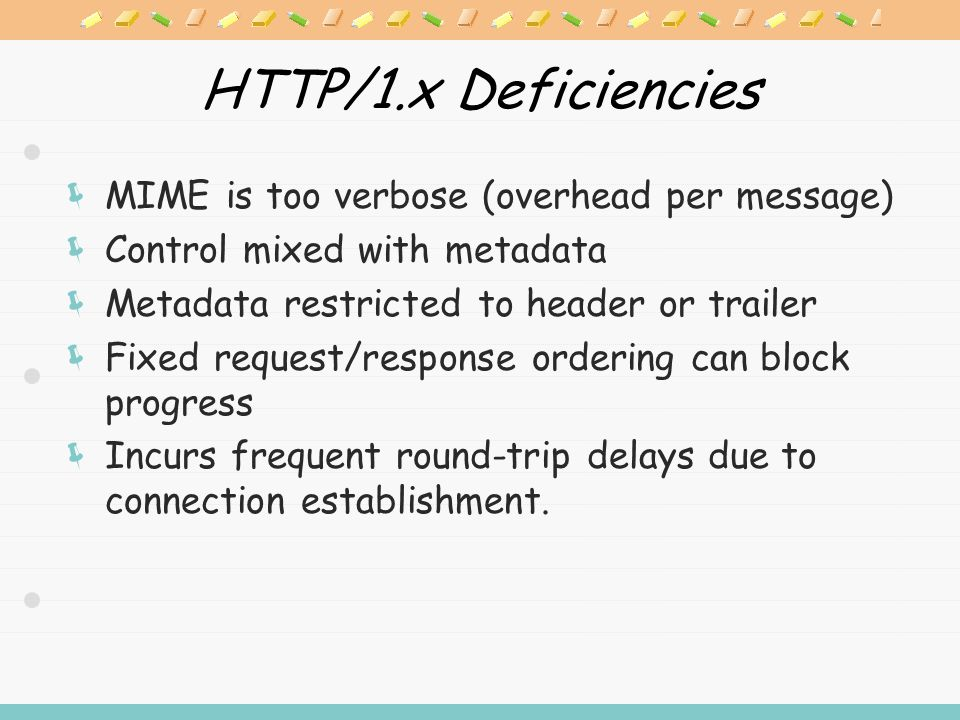 HTTP/1.x Deficiencies  MIME is too verbose (overhead per message)  Control mixed with metadata  Metadata restricted to header or trailer  Fixed request/response ordering can block progress  Incurs frequent round-trip delays due to connection establishment.