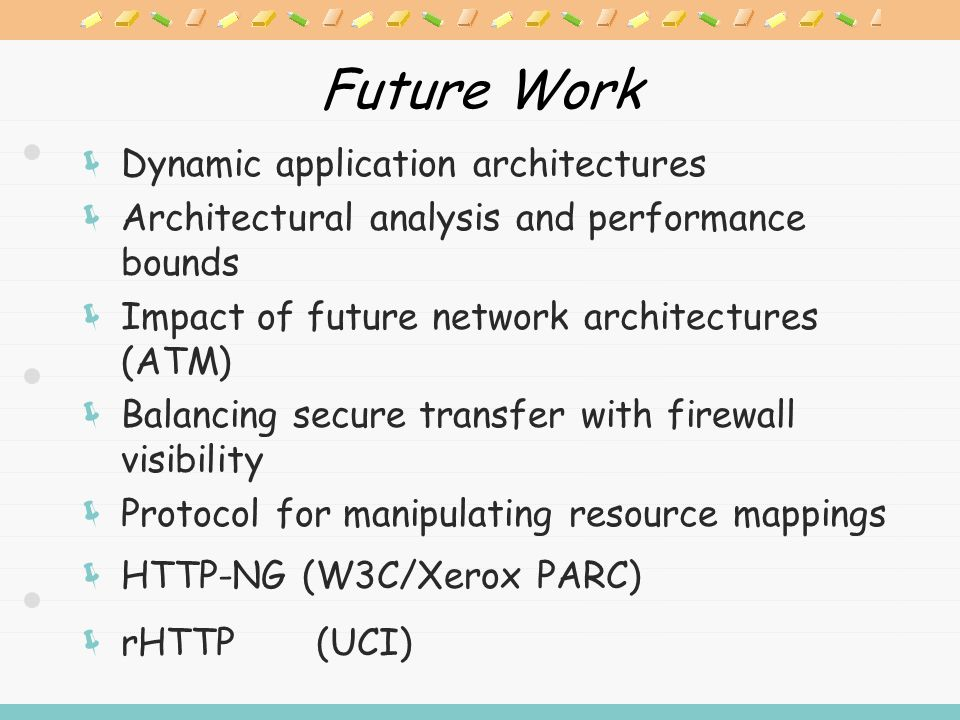 Future Work  Dynamic application architectures  Architectural analysis and performance bounds  Impact of future network architectures (ATM)  Balancing secure transfer with firewall visibility  Protocol for manipulating resource mappings  HTTP-NG (W3C/Xerox PARC)  rHTTP (UCI)