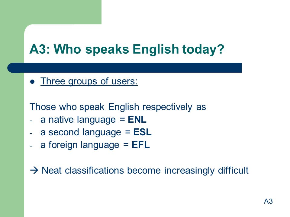 A3: Who speaks English today? Three groups of users: Those who speak English respectively as - a native language = ENL - a second language = ESL - a f