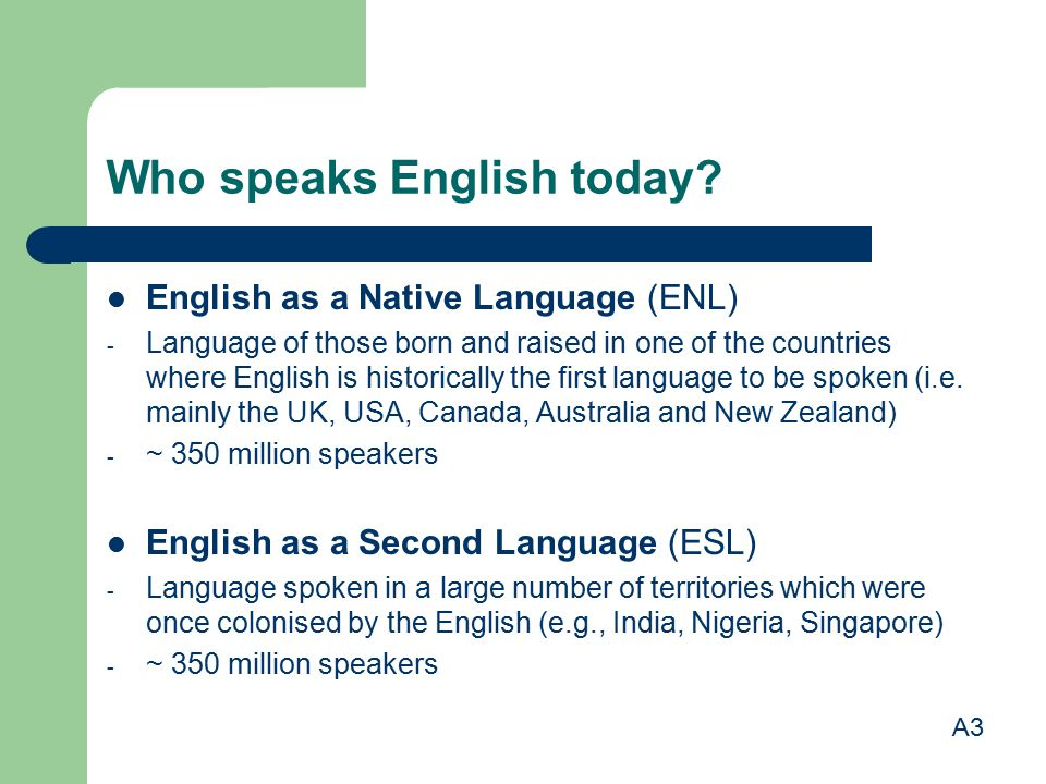 Who speaks English today? English as a Native Language (ENL) - Language of those born and raised in one of the countries where English is historically