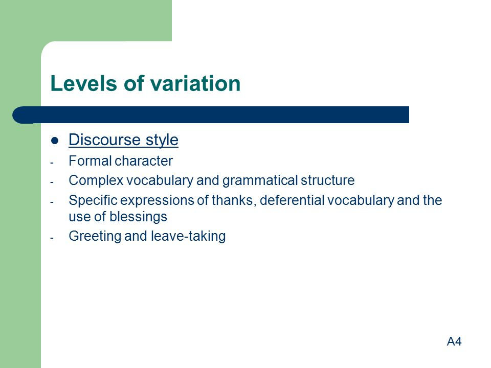 Levels of variation Discourse style - Formal character - Complex vocabulary and grammatical structure - Specific expressions of thanks, deferential vo