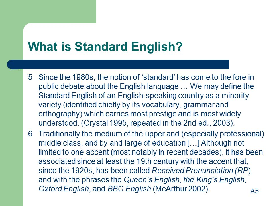 What is Standard English? 5 Since the 1980s, the notion of 'standard' has come to the fore in public debate about the English language … We may define