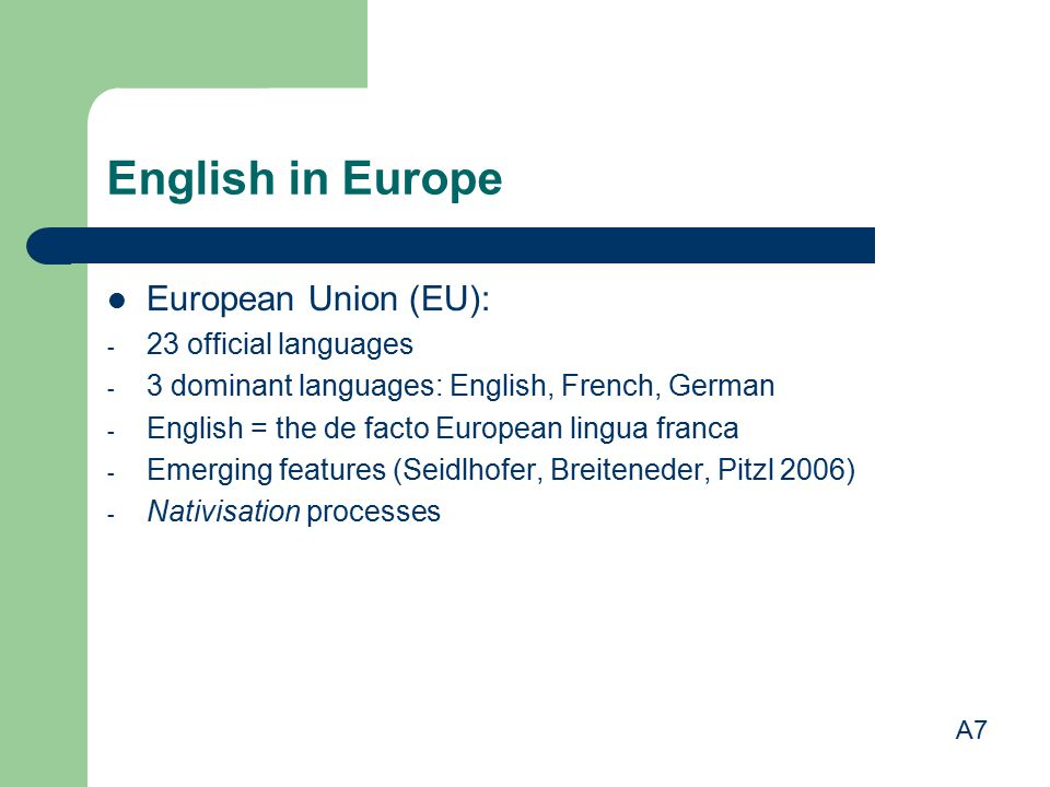 English in Europe European Union (EU): - 23 official languages - 3 dominant languages: English, French, German - English = the de facto European lingua franca - Emerging features (Seidlhofer, Breiteneder, Pitzl 2006) - Nativisation processes A7