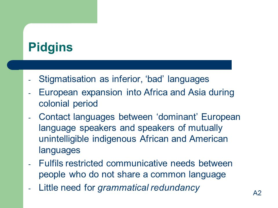 Pidgins - Stigmatisation as inferior, 'bad' languages - European expansion into Africa and Asia during colonial period - Contact languages between 'do