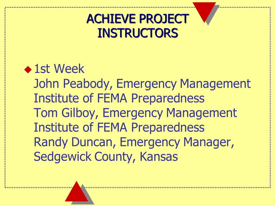 ACHIEVE PROJECT INSTRUCTORS  1st Week John Peabody, Emergency Management Institute of FEMA Preparedness Tom Gilboy, Emergency Management Institute of FEMA Preparedness Randy Duncan, Emergency Manager, Sedgewick County, Kansas