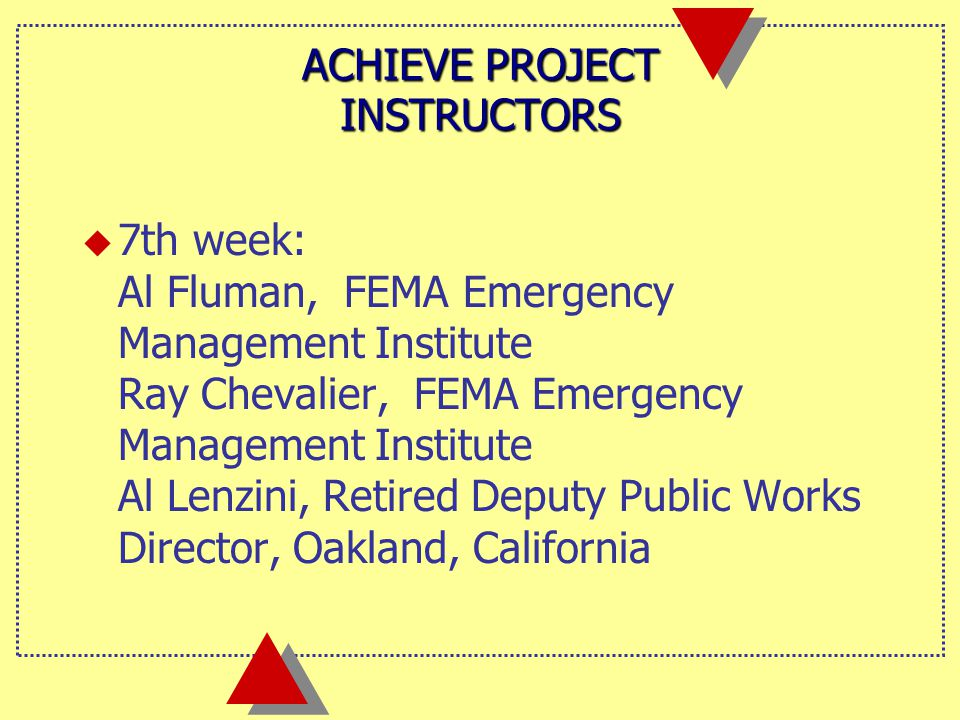 ACHIEVE PROJECT INSTRUCTORS u 7th week: Al Fluman, FEMA Emergency Management Institute Ray Chevalier, FEMA Emergency Management Institute Al Lenzini, Retired Deputy Public Works Director, Oakland, California