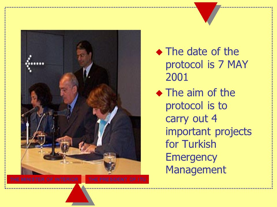u The date of the protocol is 7 MAY 2001  The aim of the protocol is to carry out 4 important projects for Turkish Emergency Management THE MINISTER OF INTERIORTHE PRESIDENT OF ITU