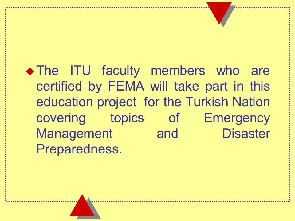 u The ITU faculty members who are certified by FEMA will take part in this education project for the Turkish Nation covering topics of Emergency Management and Disaster Preparedness.